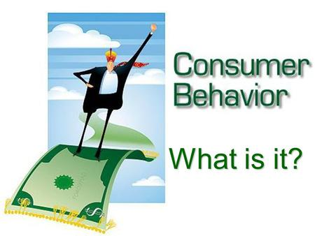 "What is it?. ""the process involved when individuals or groups select, use, or dispose of products, services, or experiences to satisfy needs and desires."""