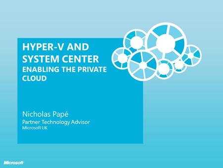 HYPER-V AND SYSTEM CENTER ENABLING THE PRIVATE CLOUD Nicholas Papé Partner Technology Advisor Microsoft UK.