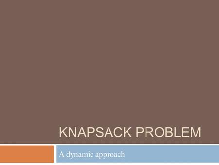 KNAPSACK PROBLEM A dynamic approach. Knapsack Problem  Given a sack, able to hold K kg  Given a list of objects  Each has a weight and a value  Try.