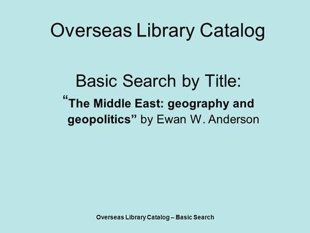 "Overseas Library Catalog – Basic Search Overseas Library Catalog Basic Search by Title: "" The Middle East: geography and geopolitics"" by Ewan W. Anderson."
