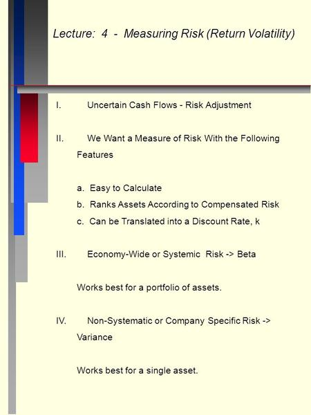 Lecture: 4 - Measuring Risk (Return Volatility) I.Uncertain Cash Flows - Risk Adjustment II.We Want a Measure of Risk With the Following Features a. Easy.
