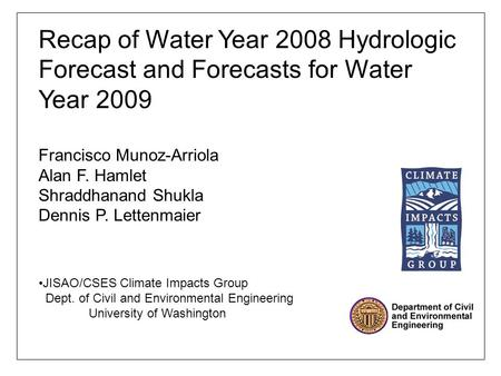 Recap of Water Year 2008 Hydrologic Forecast and Forecasts for Water Year 2009 Francisco Munoz-Arriola Alan F. Hamlet Shraddhanand Shukla Dennis P. Lettenmaier.
