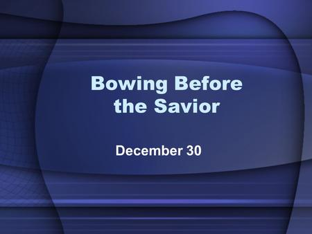 Bowing Before the Savior December 30. True or False Quiz 1.Three wise men visited Jesus with the shepherds the night of His birth 2.The evil innkeeper.