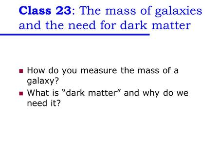 "Class 23 : The mass of galaxies and the need for dark matter How do you measure the mass of a galaxy? What is ""dark matter"" and why do we need it?"