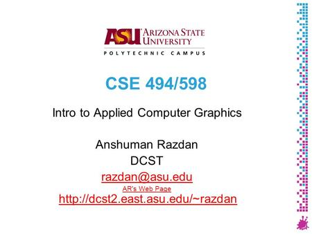 CSE 494/598 Intro to Applied Computer Graphics Anshuman Razdan DCST AR's Web Page AR's Web Page