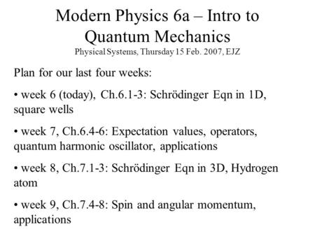 Modern Physics 6a – Intro to Quantum Mechanics Physical Systems, Thursday 15 Feb. 2007, EJZ Plan for our last four weeks: week 6 (today), Ch.6.1-3: Schrödinger.