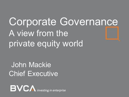 Corporate Governance A view from the private equity world John Mackie Chief Executive.