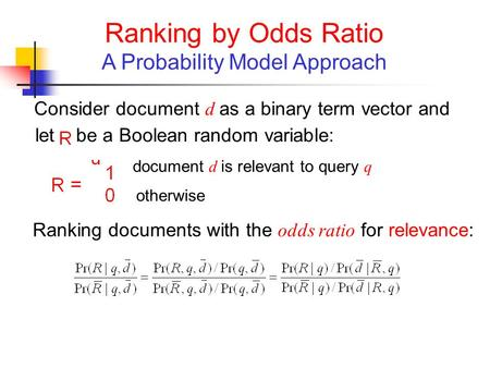 Ranking by Odds Ratio A Probability Model Approach let be a Boolean random variable: document d is relevant to query q otherwise Consider document d as.