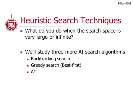 5-Nov-2003 Heuristic Search Techniques What do you do when the search space is very large or infinite? We'll study three more AI search algorithms: Backtracking.