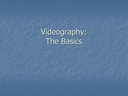 Videography: The Basics. Design Reports Due December 15, Wednesday Due December 15, Wednesday.