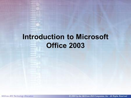 McGraw-Hill Technology Education© 2004 by the McGraw-Hill Companies, Inc. All Rights Reserved. Introduction to Microsoft Office 2003.