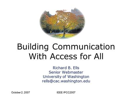 October 2, 2007IEEE IPCC2007 Building Communication With Access for All Richard B. Ells Senior Webmaster University of Washington
