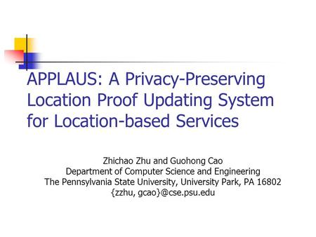 APPLAUS: A Privacy-Preserving Location Proof Updating System for Location-based Services Zhichao Zhu and Guohong Cao Department of Computer Science and.