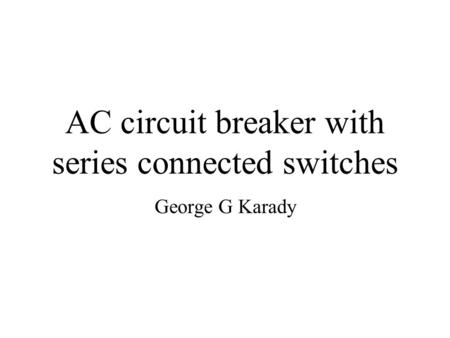 AC circuit breaker with series connected switches George G Karady.