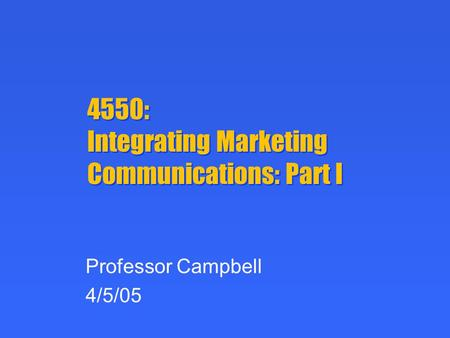 4550: Integrating Marketing Communications: Part I Professor Campbell 4/5/05.