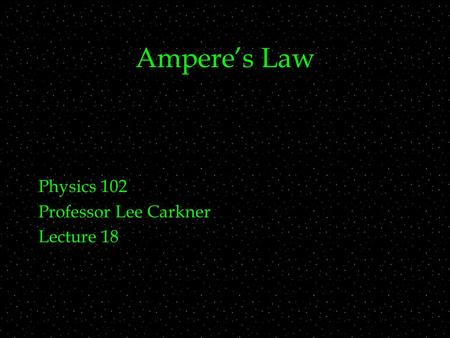 Ampere's Law Physics 102 Professor Lee Carkner Lecture 18.
