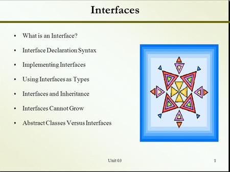 Unit 031 Interfaces What is an Interface? Interface Declaration Syntax Implementing Interfaces Using Interfaces as Types Interfaces and Inheritance Interfaces.
