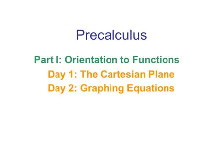 Precalculus Part I: Orientation to Functions Day 1: The Cartesian Plane Day 2: Graphing Equations.