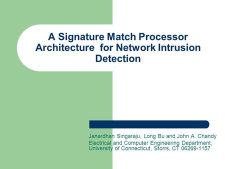 A Signature Match Processor Architecture for Network Intrusion Detection Janardhan Singaraju, Long Bu and John A. Chandy Electrical and Computer Engineering.