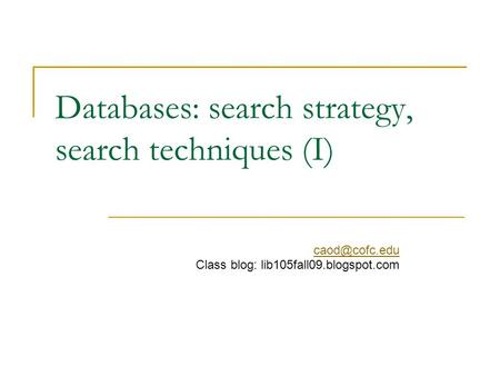 Databases: search strategy, search techniques (I) Class blog: lib105fall09.blogspot.com.