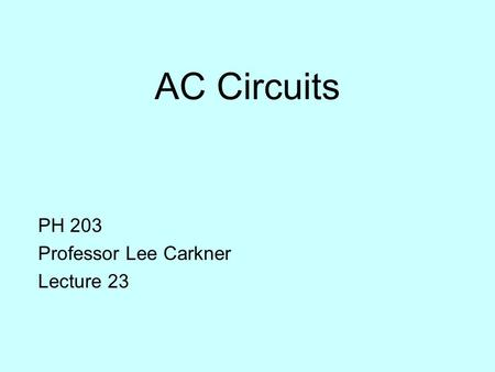 AC Circuits PH 203 Professor Lee Carkner Lecture 23.