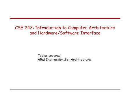 Topics covered: ARM Instruction Set Architecture CSE 243: Introduction to Computer Architecture and Hardware/Software Interface.