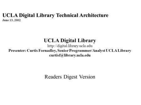 UCLA Digital Library Technical Architecture June 13, 2002 UCLA Digital Library  Presenter: Curtis Fornadley, Senior Programmer/Analyst.