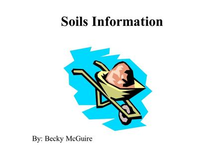 Soils Information By: Becky McGuire. Soil A. outer layer of earth's crust, renewable natural resource that supports life --takes 1000 years for 1 inch.