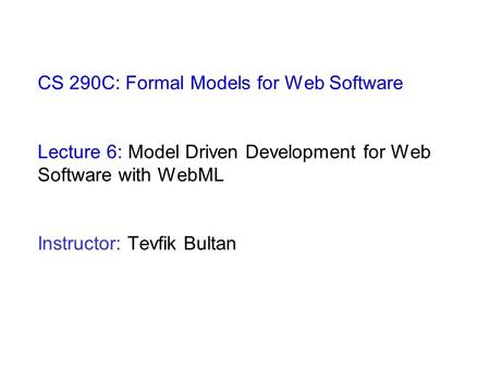 CS 290C: Formal Models for Web Software Lecture 6: Model Driven Development for Web Software with WebML Instructor: Tevfik Bultan.