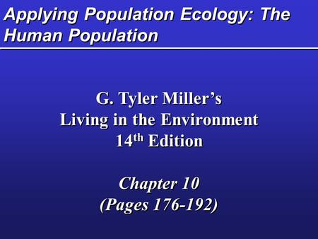 Applying Population Ecology: The Human Population G. Tyler Miller's Living in the Environment 14 th Edition Chapter 10 (Pages 176-192) G. Tyler Miller's.