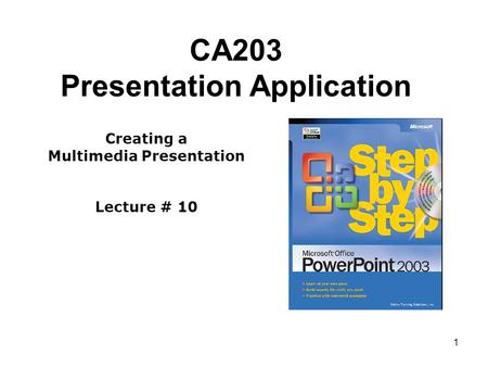 1 CA203 Presentation Application Creating a Multimedia Presentation Lecture # 10.