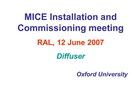 MICE Installation and Commissioning meeting RAL, 12 June 2007 Diffuser Oxford University.