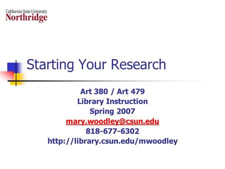 Starting Your Research Art 380 / Art 479 Library Instruction Spring 2007 818-677-6302