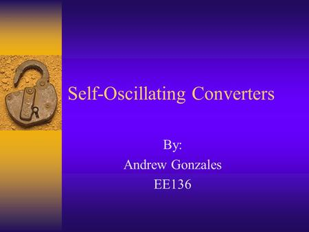 Self-Oscillating Converters By: Andrew Gonzales EE136.