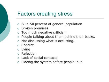 Factors creating stress  Blue-50 percent of general population  Broken promises  Too much negative criticism.  People talking about them behind their.