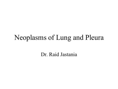 Neoplasms of Lung and Pleura Dr. Raid Jastania. Lung Neoplasms Neoplasm: –new growth –Monoclonal proliferation –Genetic defect in genes controlling growth.