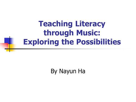 Teaching Literacy through Music: Exploring the Possibilities By Nayun Ha.
