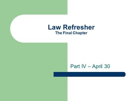 Law Refresher The Final Chapter Part IV – April 30.
