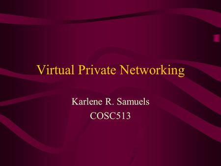 Virtual Private Networking Karlene R. Samuels COSC513.