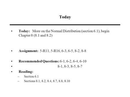 Today Today: More on the Normal Distribution (section 6.1), begin Chapter 8 (8.1 and 8.2) Assignment: 5-R11, 5-R16, 6-3, 6-5, 8-2, 8-8 Recommended Questions: