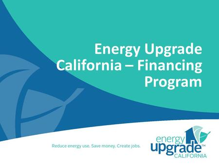 Energy Upgrade California – Financing Program. Contents Program Description Overview Structure Program Components Value Proposition Types of Products.