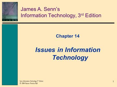 1 Senn, Information Technology, 3 rd Edition © 2004 Pearson Prentice Hall James A. Senn's Information Technology, 3 rd Edition Chapter 14 Issues in Information.