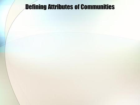 Defining Attributes of Communities. Communities can consist of: Geographic areas. People with common interests or problems. People with common values,