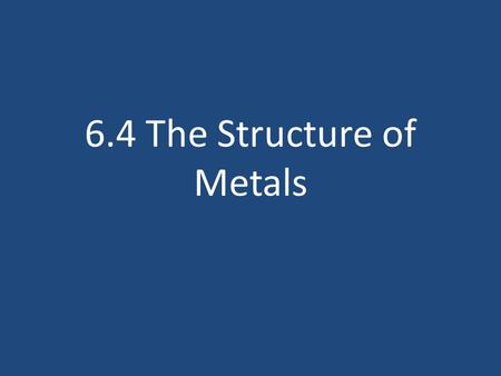 6.4 The Structure of Metals. What will we learn? What makes metals different? What properties do metals have and why? What are alloys and how are they.