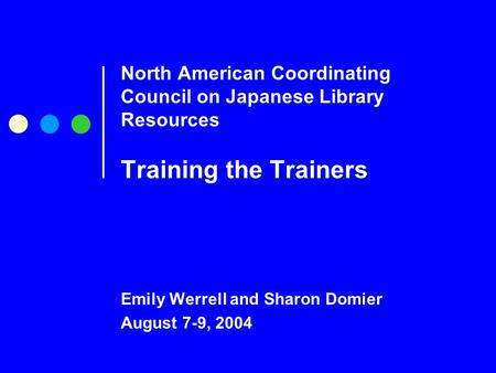 North American Coordinating Council on Japanese Library Resources Training the Trainers Emily Werrell and Sharon Domier August 7-9, 2004.