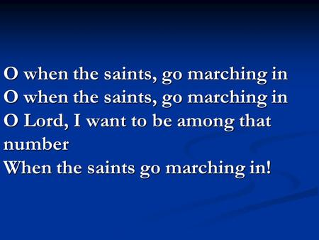 O when the saints, go marching in O when the saints, go marching in O Lord, I want to be among that number When the saints go marching in!