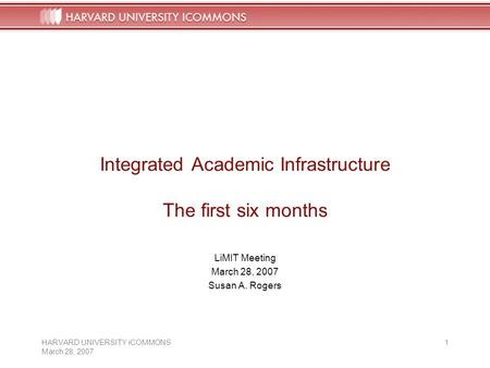 HARVARD UNIVERSITY iCOMMONS March 28, 2007 1 Integrated Academic Infrastructure The first six months LiMIT Meeting March 28, 2007 Susan A. Rogers.