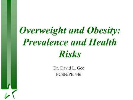 Overweight and <strong>Obesity</strong>: Prevalence and Health Risks Dr. David L. Gee FCSN/PE 446.