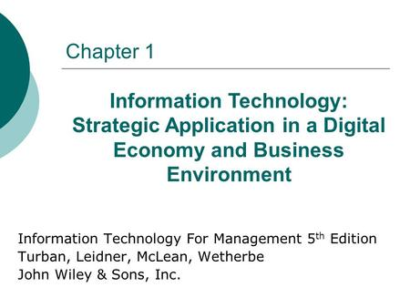 Chapter 1 Information Technology For Management 5 th Edition Turban, Leidner, McLean, Wetherbe John Wiley & Sons, Inc. Information Technology: Strategic.