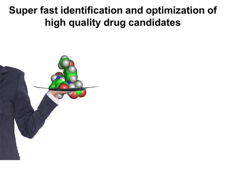 Super fast identification and optimization of high quality drug candidates.